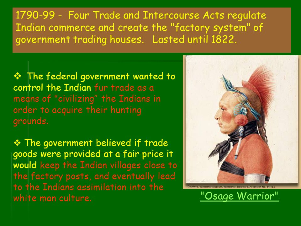 1790-99 - Four Trade and Intercourse Acts regulate Indian commerce and create the factory system of government trading houses. Lasted until 1822.