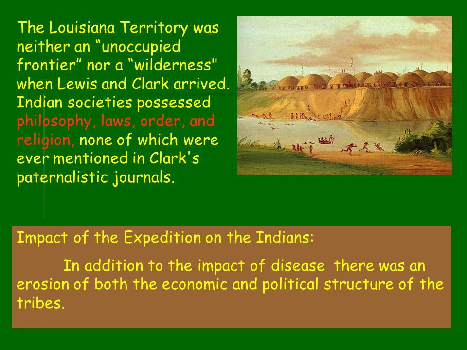 The Louisiana Territory was neither an unoccupied frontier nor a wilderness when Lewis and Clark arrived. Indian societies possessed philosophy, laws, order, and religion, none of which were ever mentioned in Clark s paternalistic journals.