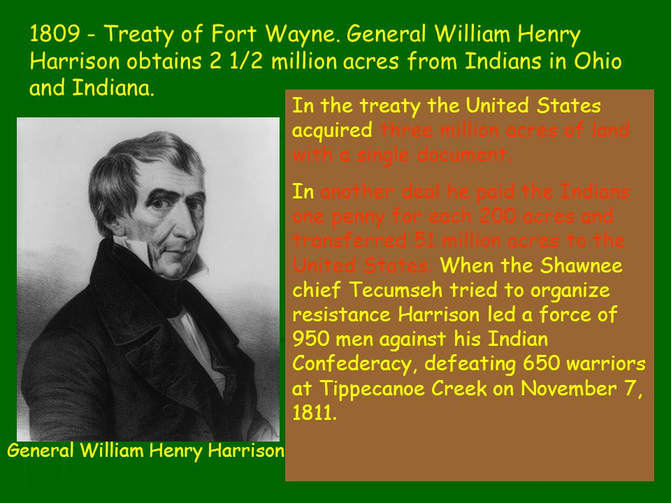 1809 - Treaty of Fort Wayne. General William Henry Harrison obtains 2 1/2 million acres from Indians in Ohio and Indiana.