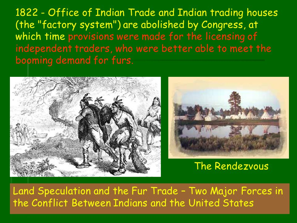 1822 - Office of Indian Trade and Indian trading houses (the factory system ) are abolished by Congress, at which time provisions were made for the licensing of independent traders, who were better able to meet the booming demand for furs.