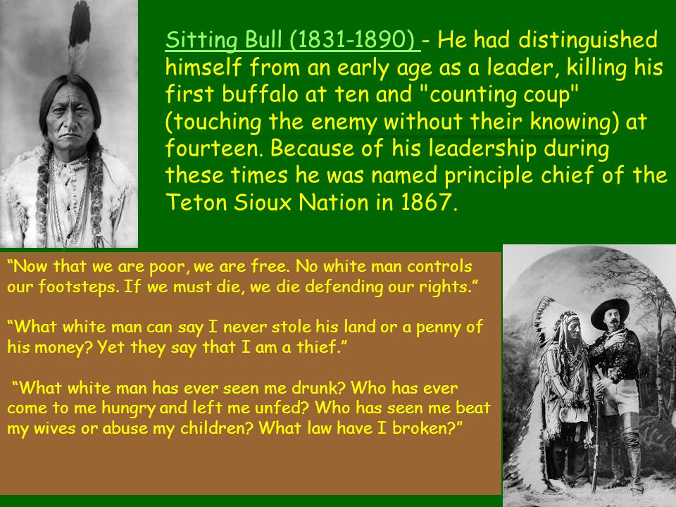 Sitting Bull (1831-1890) - He had distinguished himself from an early age as a leader, killing his first buffalo at ten and counting coup (touching the enemy without their knowing) at fourteen. Because of his leadership during these times he was named principle chief of the Teton Sioux Nation in 1867.
