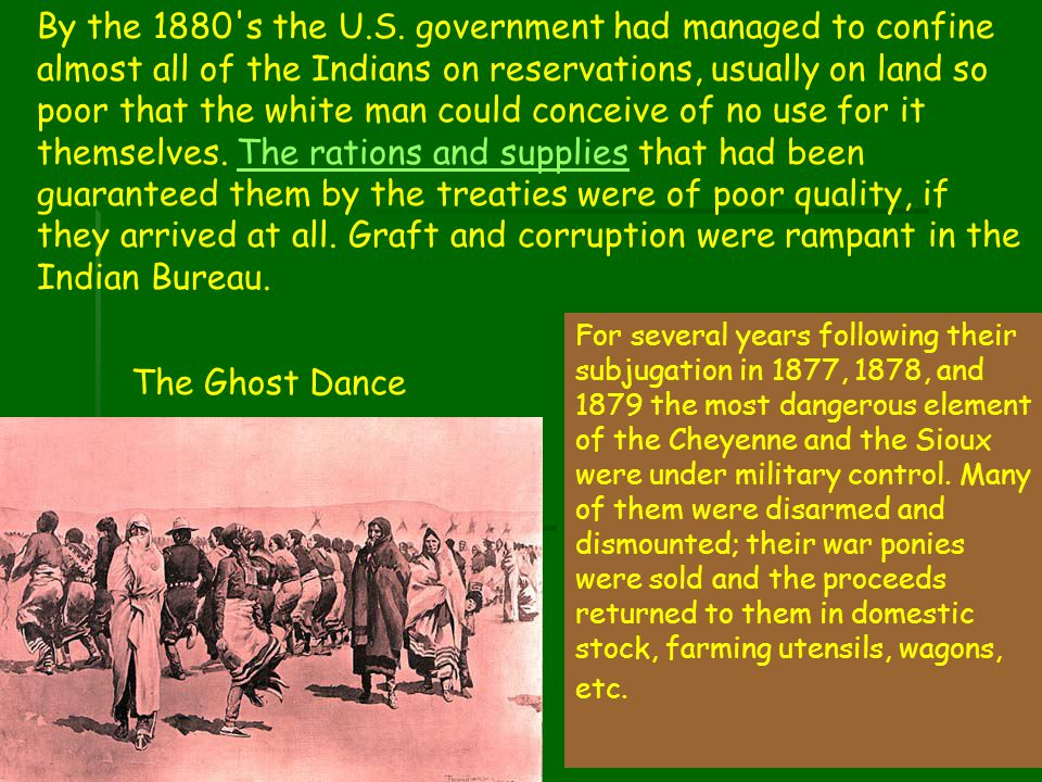 By the 1880 s the U.S. government had managed to confine almost all of the Indians on reservations, usually on land so poor that the white man could conceive of no use for it themselves. The rations and supplies that had been guaranteed them by the treaties were of poor quality, if they arrived at all. Graft and corruption were rampant in the Indian Bureau.