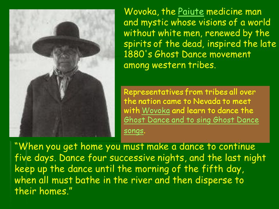 Wovoka, the Paiute medicine man and mystic whose visions of a world without white men, renewed by the spirits of the dead, inspired the late 1880 s Ghost Dance movement among western tribes.