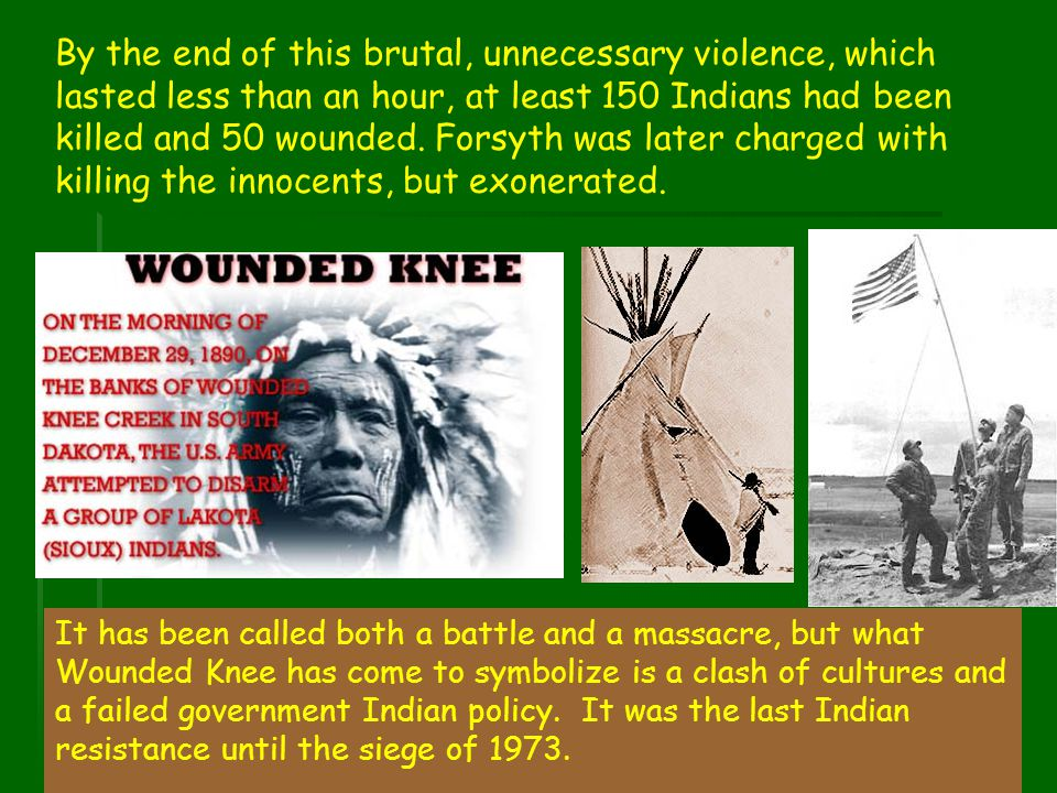 By the end of this brutal, unnecessary violence, which lasted less than an hour, at least 150 Indians had been killed and 50 wounded. Forsyth was later charged with killing the innocents, but exonerated.