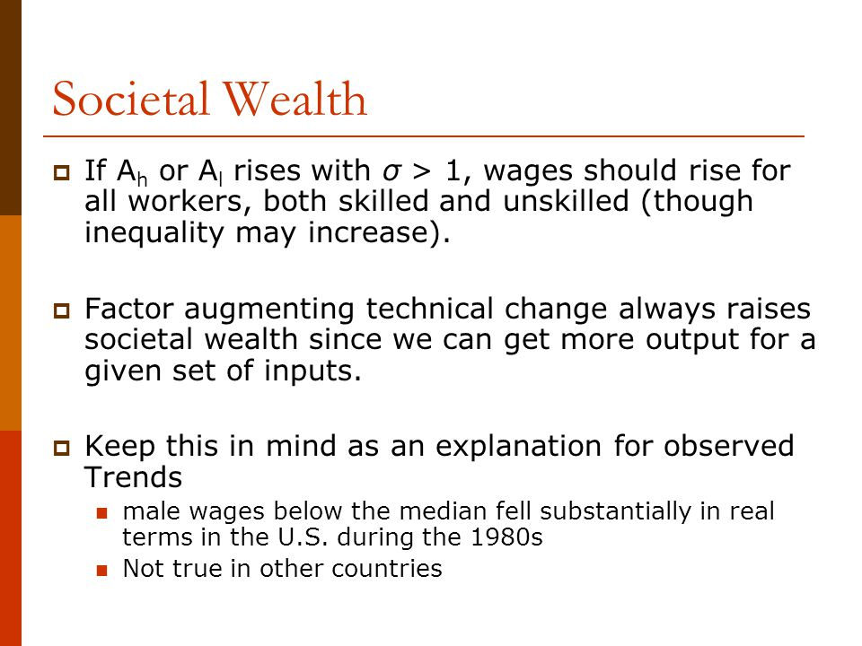 Societal Wealth If Ah or Al rises with σ > 1, wages should rise for all workers, both skilled and unskilled (though inequality may increase).