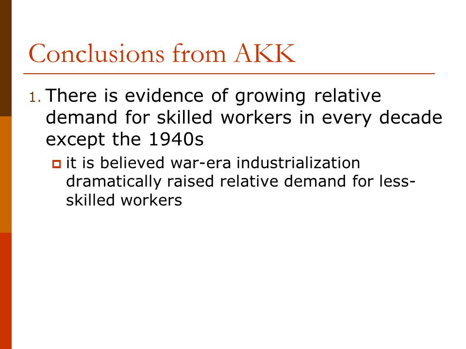 Conclusions from AKK There is evidence of growing relative demand for skilled workers in every decade except the 1940s.