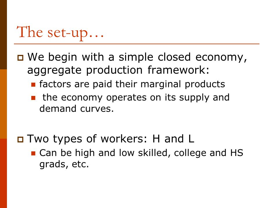 The set-up… We begin with a simple closed economy, aggregate production framework: factors are paid their marginal products.