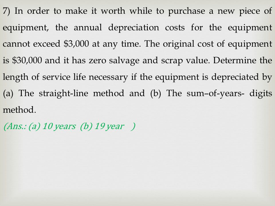 7) In order to make it worth while to purchase a new piece of equipment, the annual depreciation costs for the equipment cannot exceed $3,000 at any time. The original cost of equipment is $30,000 and it has zero salvage and scrap value. Determine the length of service life necessary if the equipment is depreciated by (a) The straight-line method and (b) The sum–of-years- digits method.