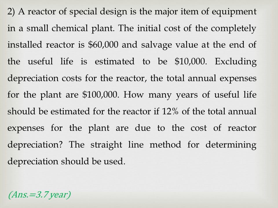 2) A reactor of special design is the major item of equipment in a small chemical plant. The initial cost of the completely installed reactor is $60,000 and salvage value at the end of the useful life is estimated to be $10,000. Excluding depreciation costs for the reactor, the total annual expenses for the plant are $100,000. How many years of useful life should be estimated for the reactor if 12% of the total annual expenses for the plant are due to the cost of reactor depreciation The straight line method for determining depreciation should be used.