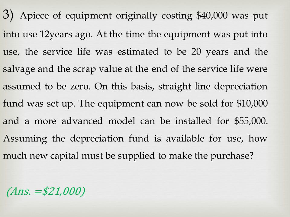 3) Apiece of equipment originally costing $40,000 was put into use 12years ago. At the time the equipment was put into use, the service life was estimated to be 20 years and the salvage and the scrap value at the end of the service life were assumed to be zero. On this basis, straight line depreciation fund was set up. The equipment can now be sold for $10,000 and a more advanced model can be installed for $55,000. Assuming the depreciation fund is available for use, how much new capital must be supplied to make the purchase