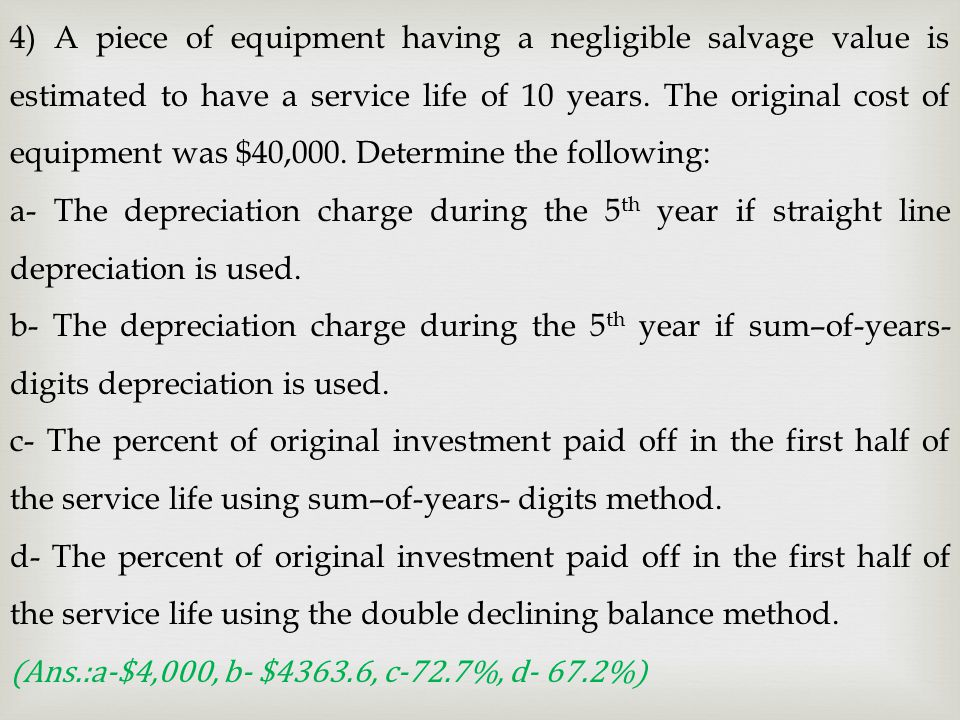 4) A piece of equipment having a negligible salvage value is estimated to have a service life of 10 years. The original cost of equipment was $40,000. Determine the following: