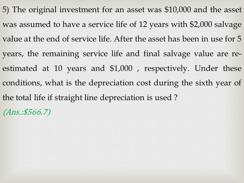 5) The original investment for an asset was $10,000 and the asset was assumed to have a service life of 12 years with $2,000 salvage value at the end of service life. After the asset has been in use for 5 years, the remaining service life and final salvage value are re-estimated at 10 years and $1,000 , respectively. Under these conditions, what is the depreciation cost during the sixth year of the total life if straight line depreciation is used