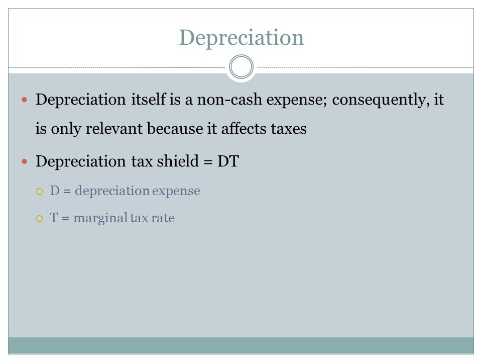 Depreciation Depreciation itself is a non-cash expense; consequently, it is only relevant because it affects taxes.
