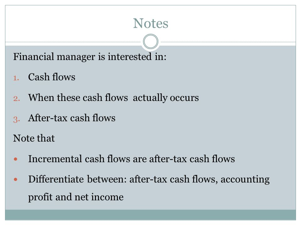 Notes Financial manager is interested in: Cash flows