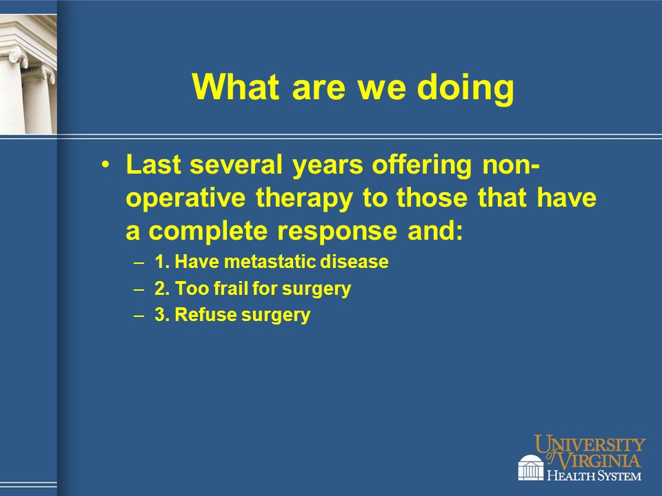 What are we doing Last several years offering non-operative therapy to those that have a complete response and: