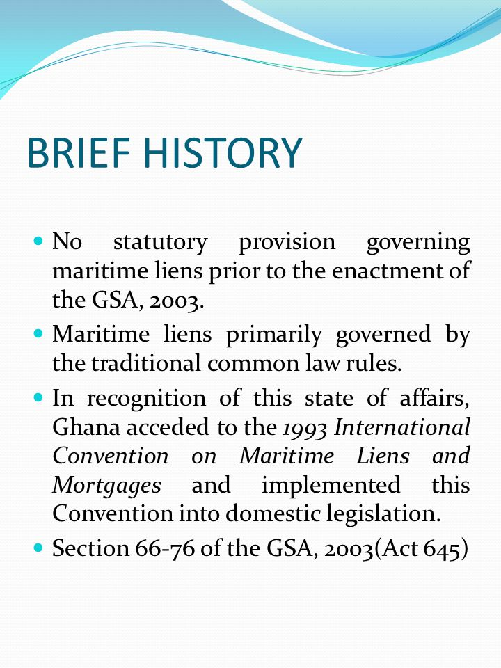 BRIEF HISTORY No statutory provision governing maritime liens prior to the enactment of the GSA, 2003.
