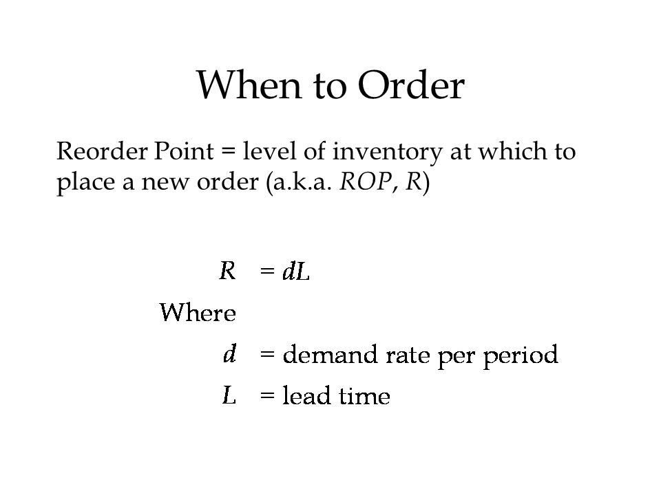 When to Order Reorder Point = level of inventory at which to place a new order (a.k.a. ROP, R)