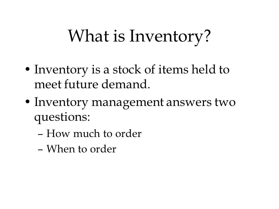 What is Inventory Inventory is a stock of items held to meet future demand. Inventory management answers two questions: