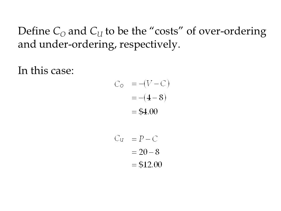 Define CO and CU to be the costs of over-ordering and under-ordering, respectively.