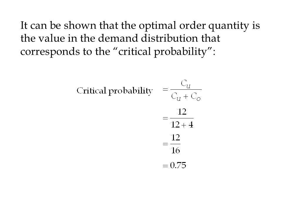 It can be shown that the optimal order quantity is the value in the demand distribution that corresponds to the critical probability :