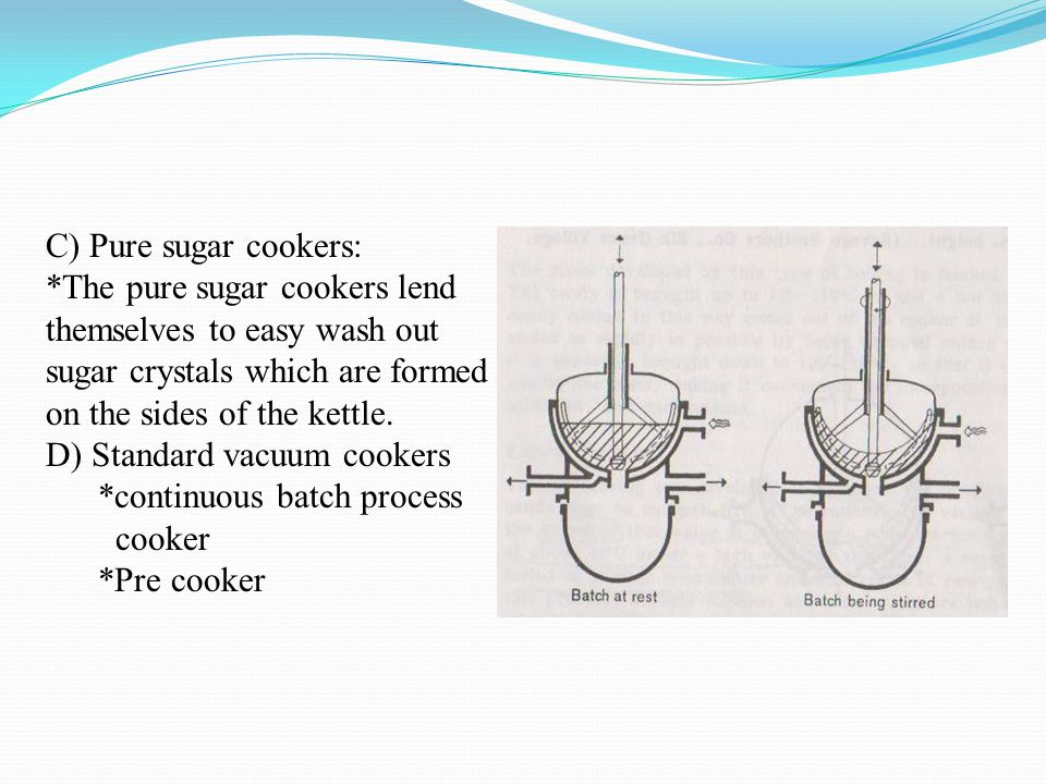 C) Pure sugar cookers: *The pure sugar cookers lend themselves to easy wash out sugar crystals which are formed on the sides of the kettle.