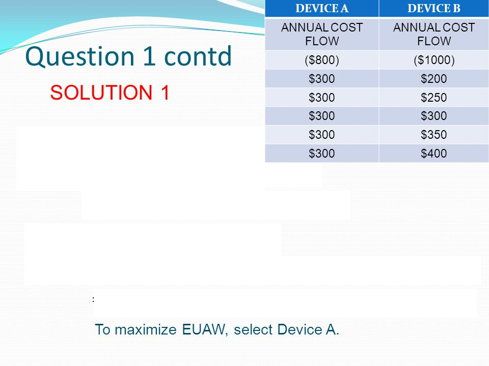 Question 1 contd SOLUTION 1 To maximize EUAW, select Device A.