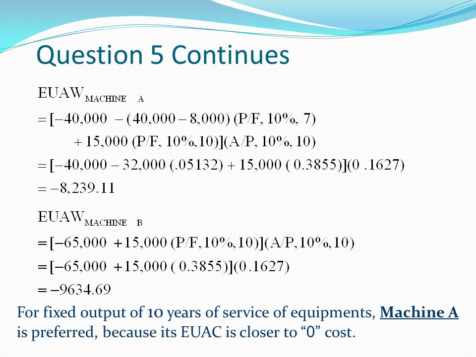Question 5 Continues For fixed output of 10 years of service of equipments, Machine A is preferred, because its EUAC is closer to 0 cost.