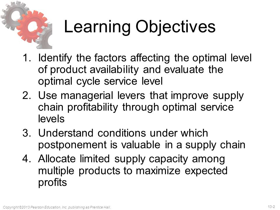 Learning Objectives Identify the factors affecting the optimal level of product availability and evaluate the optimal cycle service level.