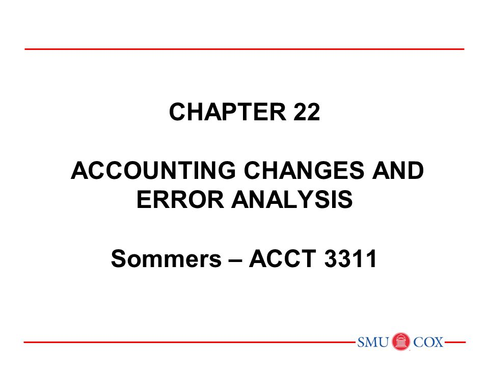 Chapter 22 ACCOUNTING CHANGES AND ERROR analysis Sommers – ACCT 3311