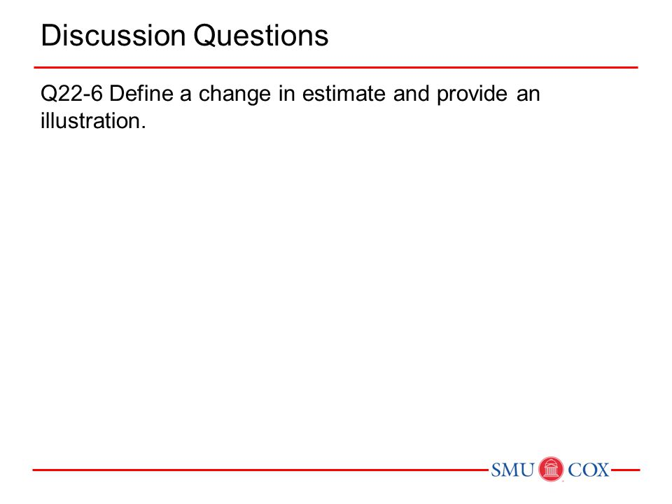 Discussion Questions Q22-6 Define a change in estimate and provide an illustration.