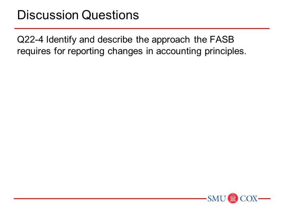 Discussion Questions Q22-4 Identify and describe the approach the FASB requires for reporting changes in accounting principles.
