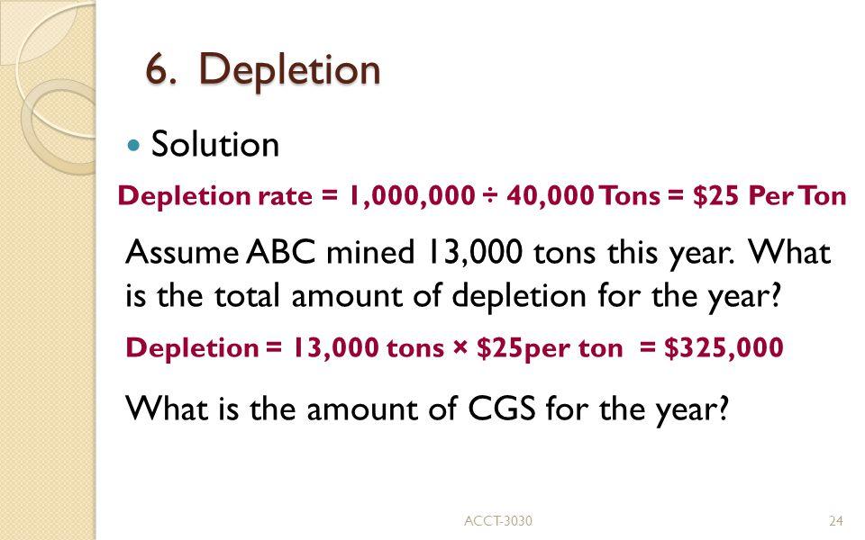 6. Depletion Solution. Depletion rate = 1,000,000 ÷ 40,000 Tons = $25 Per Ton.
