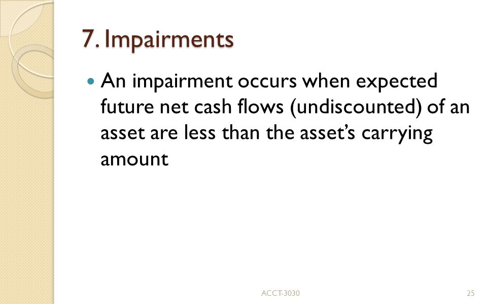7. Impairments An impairment occurs when expected future net cash flows (undiscounted) of an asset are less than the asset's carrying amount.