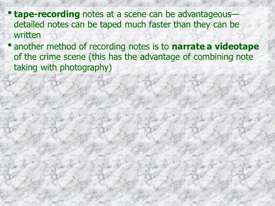 tape-recording notes at a scene can be advantageous— detailed notes can be taped much faster than they can be written