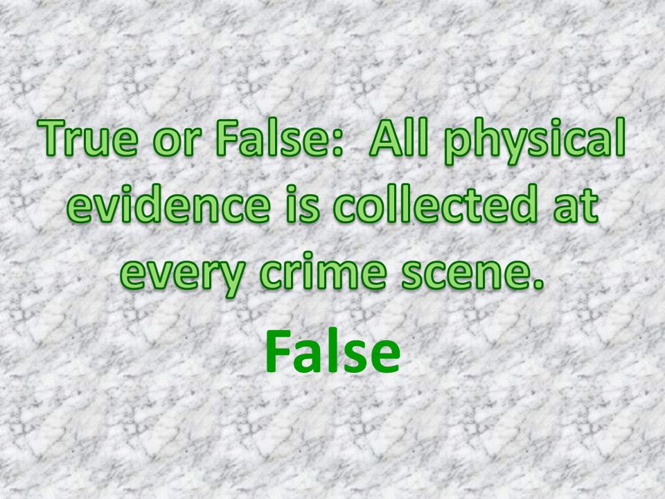 True or False: All physical evidence is collected at every crime scene.
