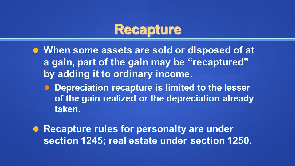 Recapture When some assets are sold or disposed of at a gain, part of the gain may be recaptured by adding it to ordinary income.