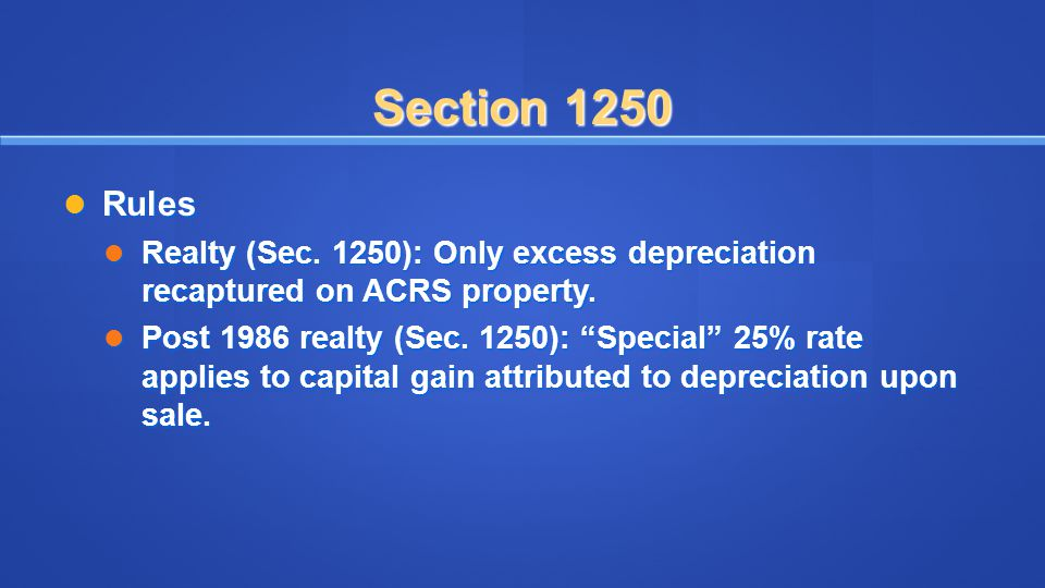 Section 1250 Rules. Realty (Sec. 1250): Only excess depreciation recaptured on ACRS property.