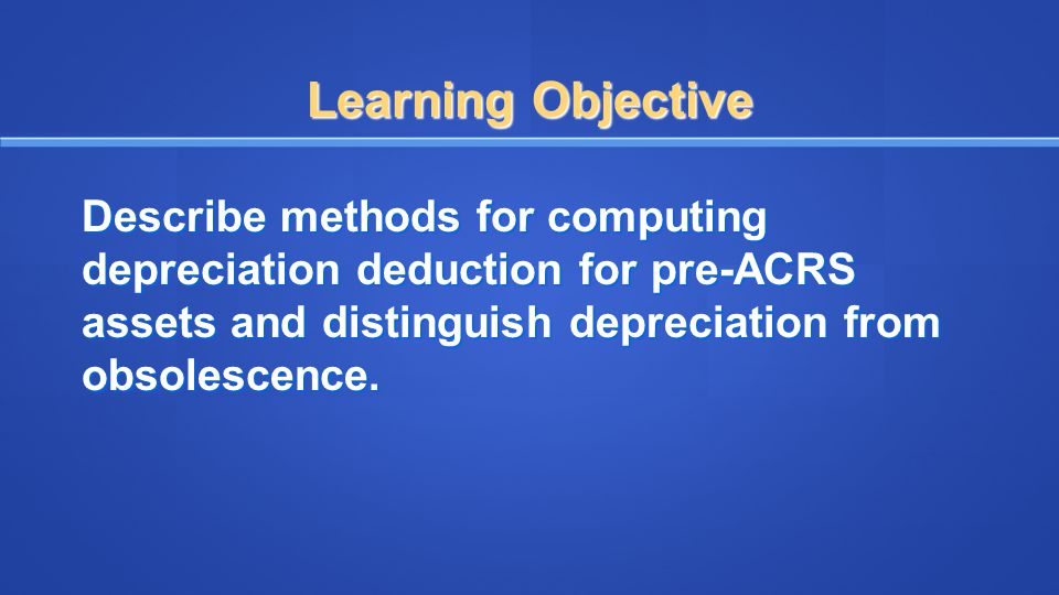 Learning Objective Describe methods for computing depreciation deduction for pre-ACRS assets and distinguish depreciation from obsolescence.