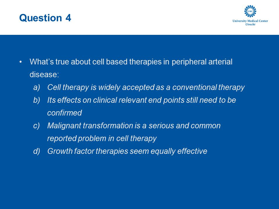 Question 4 What's true about cell based therapies in peripheral arterial disease: Cell therapy is widely accepted as a conventional therapy.