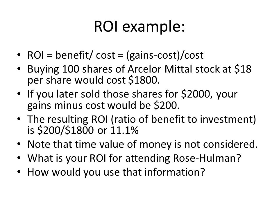 ROI example: ROI = benefit/ cost = (gains-cost)/cost