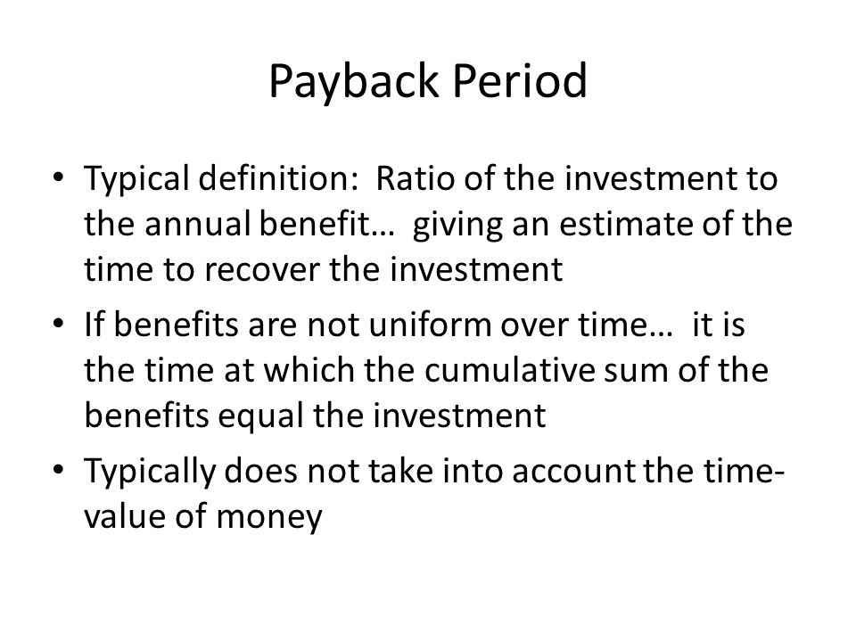 Payback Period Typical definition: Ratio of the investment to the annual benefit… giving an estimate of the time to recover the investment.