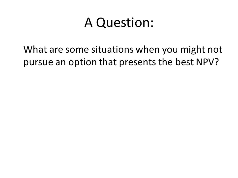 A Question: What are some situations when you might not pursue an option that presents the best NPV