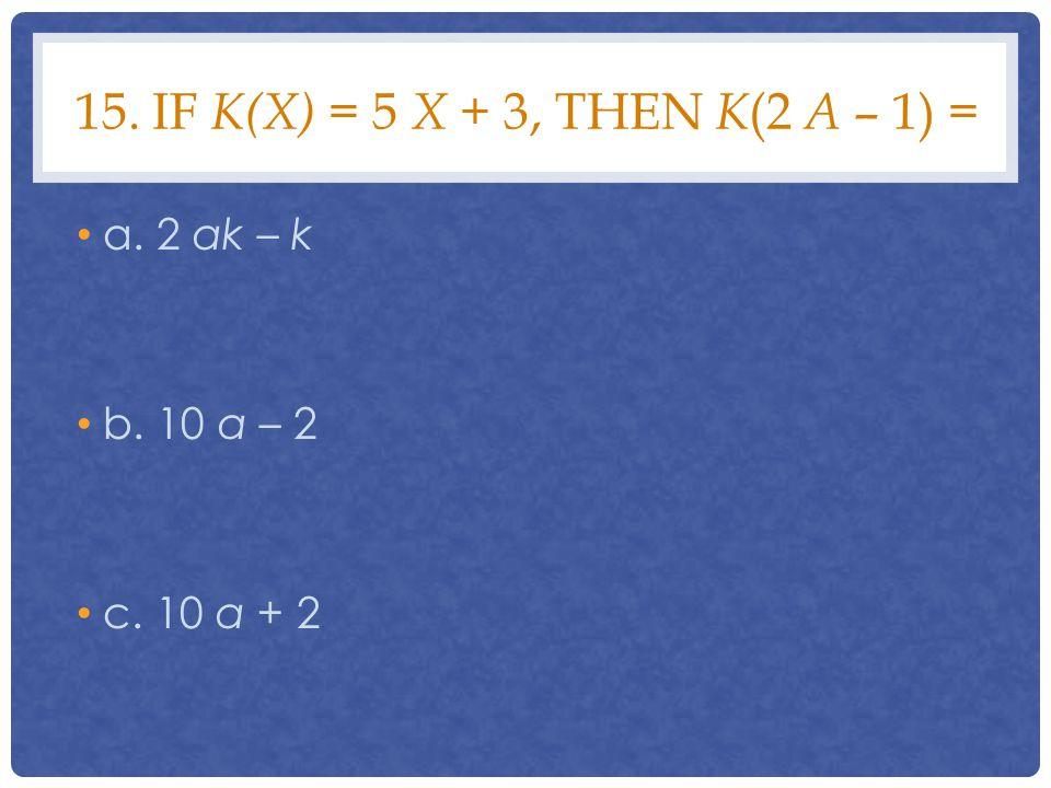 15. If k(x) = 5 x + 3, then k(2 a – 1) = a. 2 ak – k b. 10 a – 2