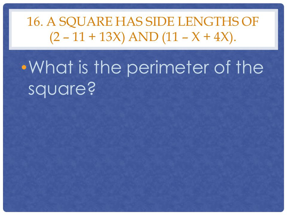 16. A SQUARE has side lengths of (2 – 11 + 13x) and (11 – x + 4x).
