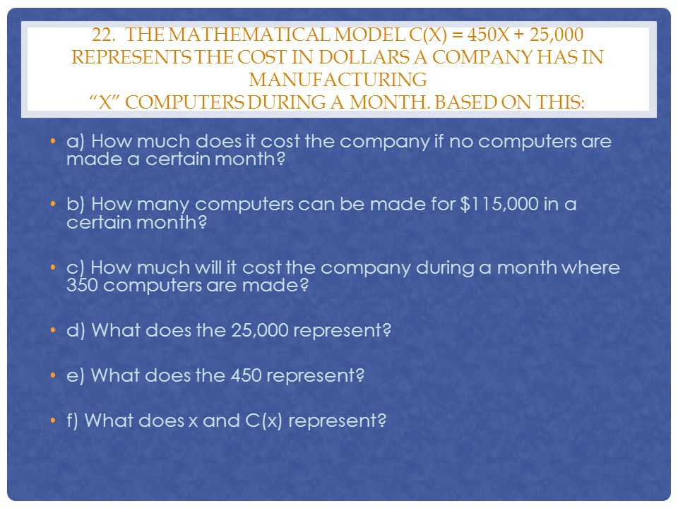 22. The mathematical model C(x) = 450x + 25,000 represents the cost in dollars a company has in manufacturing x computers during a month. Based on this: