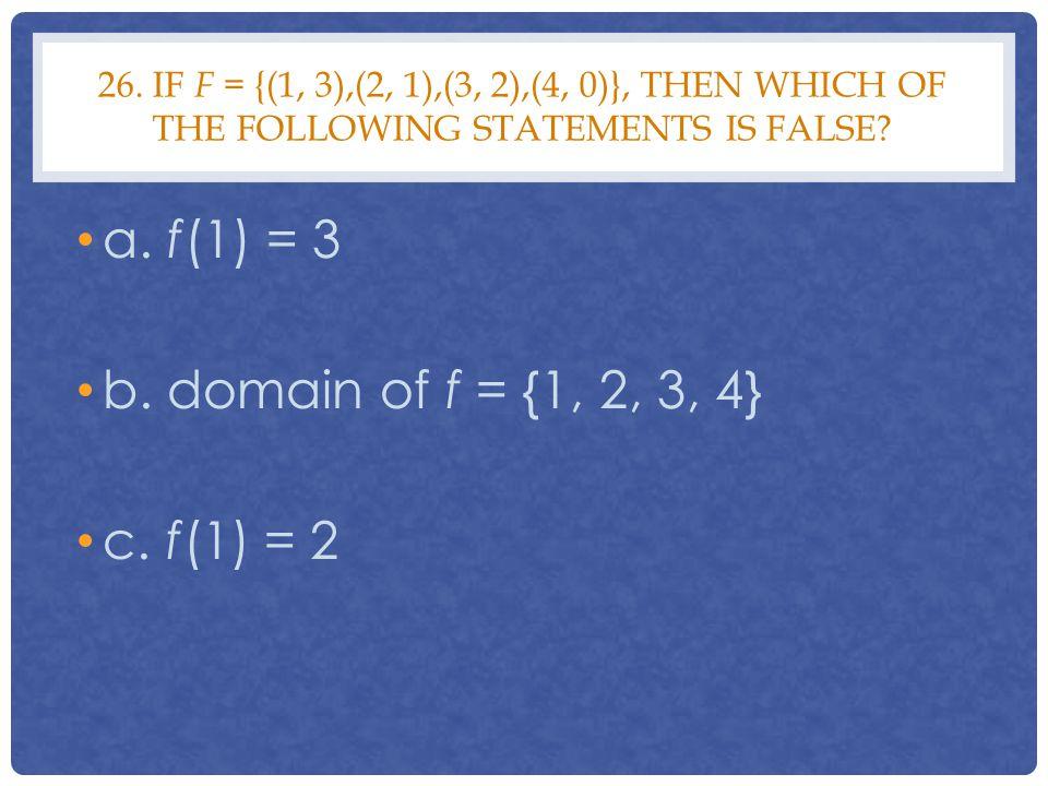 a. f(1) = 3 b. domain of f = {1, 2, 3, 4} c. f(1) = 2