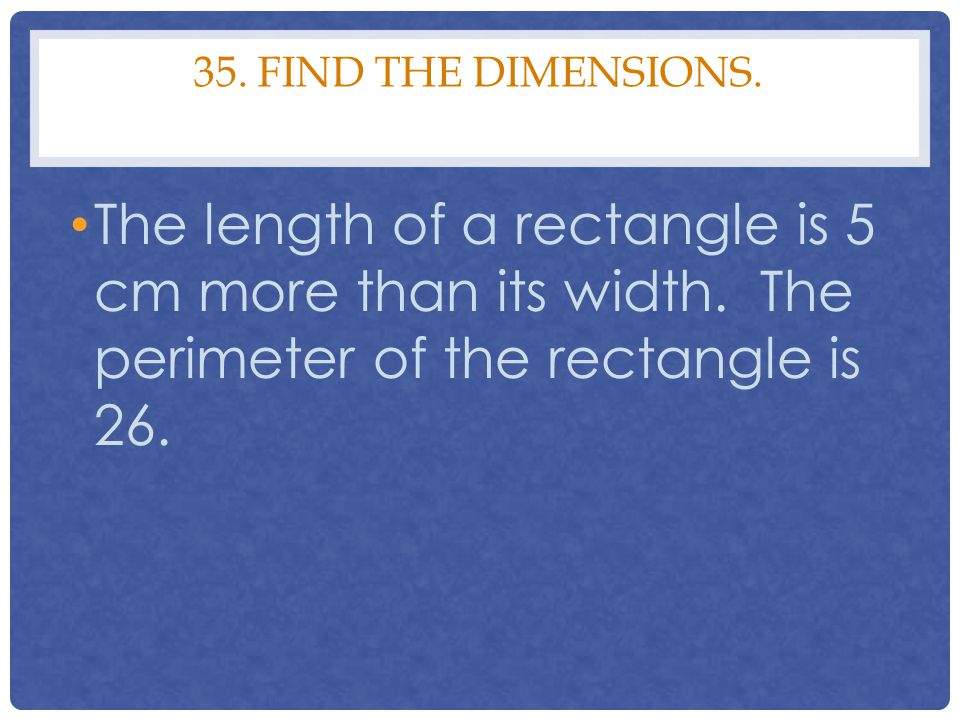 35. Find the Dimensions. The length of a rectangle is 5 cm more than its width.