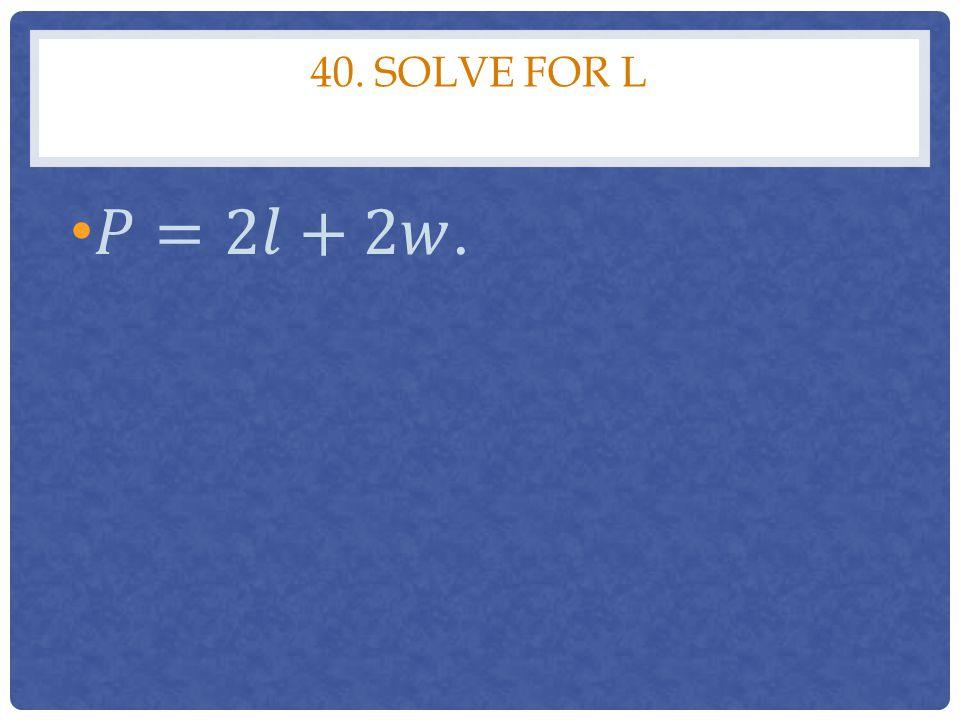 40. Solve for l 𝑃=2𝑙+2𝑤.
