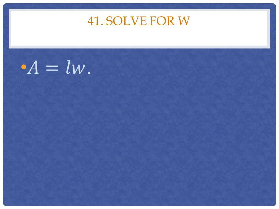 41. Solve for w 𝐴=𝑙𝑤.