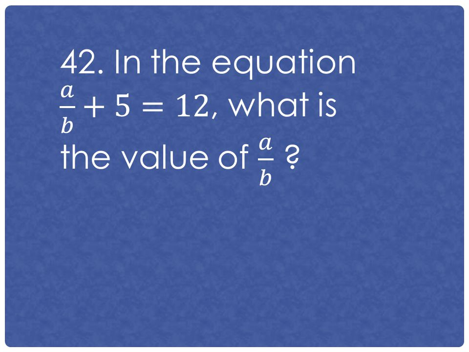 42. In the equation 𝑎 𝑏 +5=12, what is the value of 𝑎 𝑏